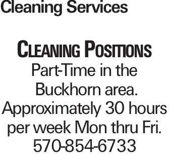 Cleaning Services Cleaning Positions Part-Time in the Buckhorn area. Approximately 30 hours per week Mon thru Fri. 570-854-6733