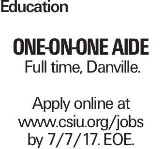 Education One-on-One Aide Full time, Danville. Apply online at www.csiu.org/jobs by 7/7/17. EOE.