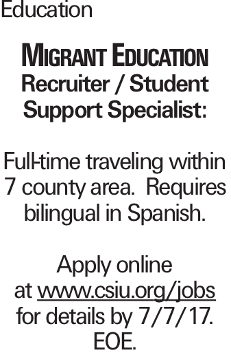 Education Migrant Education Recruiter / Student Support Specialist: Full-time traveling within 7 county area. Requires bilingual in Spanish. Apply online at www.csiu.org/jobs for details by 7/7/17. EOE.