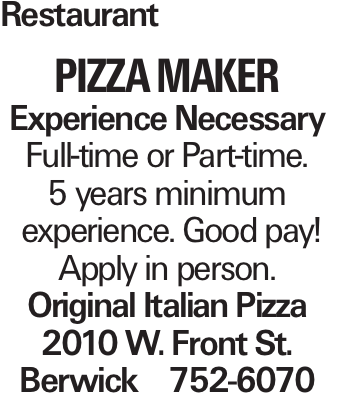 Restaurant PIZZA MAKER Experience Necessary Full-time or Part-time. 5 years minimum experience. Good pay! Apply in person. Original Italian Pizza 2010 W. Front St. Berwick 752-6070