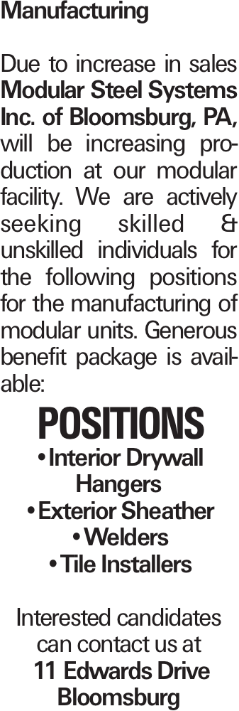 Manufacturing Due to increase in sales Modular Steel Systems Inc. of Bloomsburg, PA, will be increasing production at our modular facility. We are actively seeking skilled & unskilled individuals for the following positions for the manufacturing of modular units. Generous benefit package is available: Positions --Interior Drywall Hangers --Exterior Sheather --Welders --Tile Installers Interested candidates can contact us at 11 Edwards Drive Bloomsburg