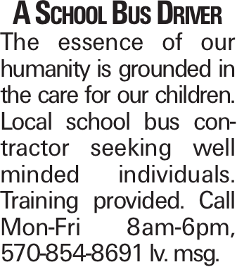 A School Bus Driver The essence of our humanity is grounded in the care for our children. Local school bus contractor seeking well minded individuals. Training provided. Call Mon-Fri 8am-6pm, 570-854-8691 lv. msg.