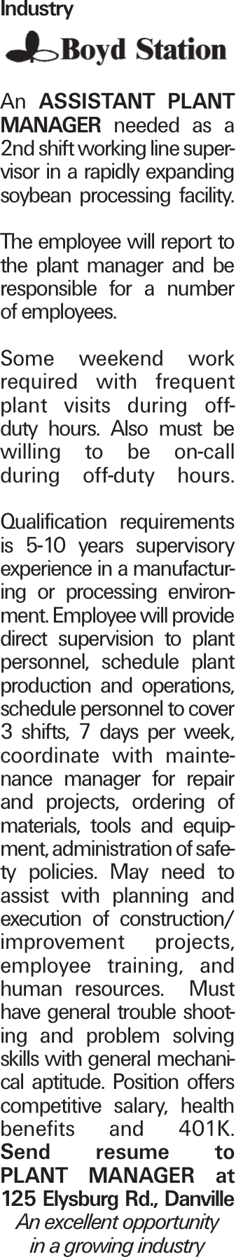 Industry An assistant plant manager needed as a 2nd shift working line supervisor in a rapidly expanding soybean processing facility. The employee will report to the plant manager and be responsible for a number of employees. Some weekend work required with frequent plant visits during off- duty hours. Also must be willing to be on-call during off-duty hours. Qualification requirements is 5-10 years supervisory experience in a manufacturing or processing environment. Employee will provide direct supervision to plant personnel, schedule plant production and operations, schedule personnel to cover 3 shifts, 7 days per week, coordinate with maintenance manager for repair and projects, ordering of materials, tools and equipment, administration of safety policies. May need to assist with planning and execution of construction/ improvement projects, employee training, and human resources. Must have general trouble shooting and problem solving skills with general mechanical aptitude. Position offers competitive salary, health benefits and 401K. Send resume to Plant manager at 125 Elysburg Rd., Danville An excellent opportunity in a growing industry