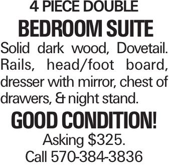 4 piece double bedroom suite Solid dark wood, Dovetail. Rails, head/foot board, dresser with mirror, chest of drawers, &night stand. Good condition! Asking $325. Call 570-384-3836