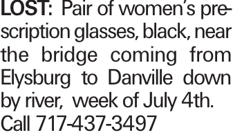 LOST: Pair of women's prescription glasses, black, near the bridge coming from Elysburg to Danville down by river, week of July 4th. Call 717-437-3497