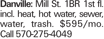 Danville: Mill St. 1BR 1st fl. incl. heat, hot water, sewer, water, trash. $595/mo. Call 570-275-4049