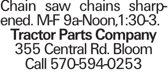 Chain saw chains sharpened. M-F 9a-Noon,1:30-3. Tractor Parts Company 355 Central Rd. Bloom Call 570-594-0253