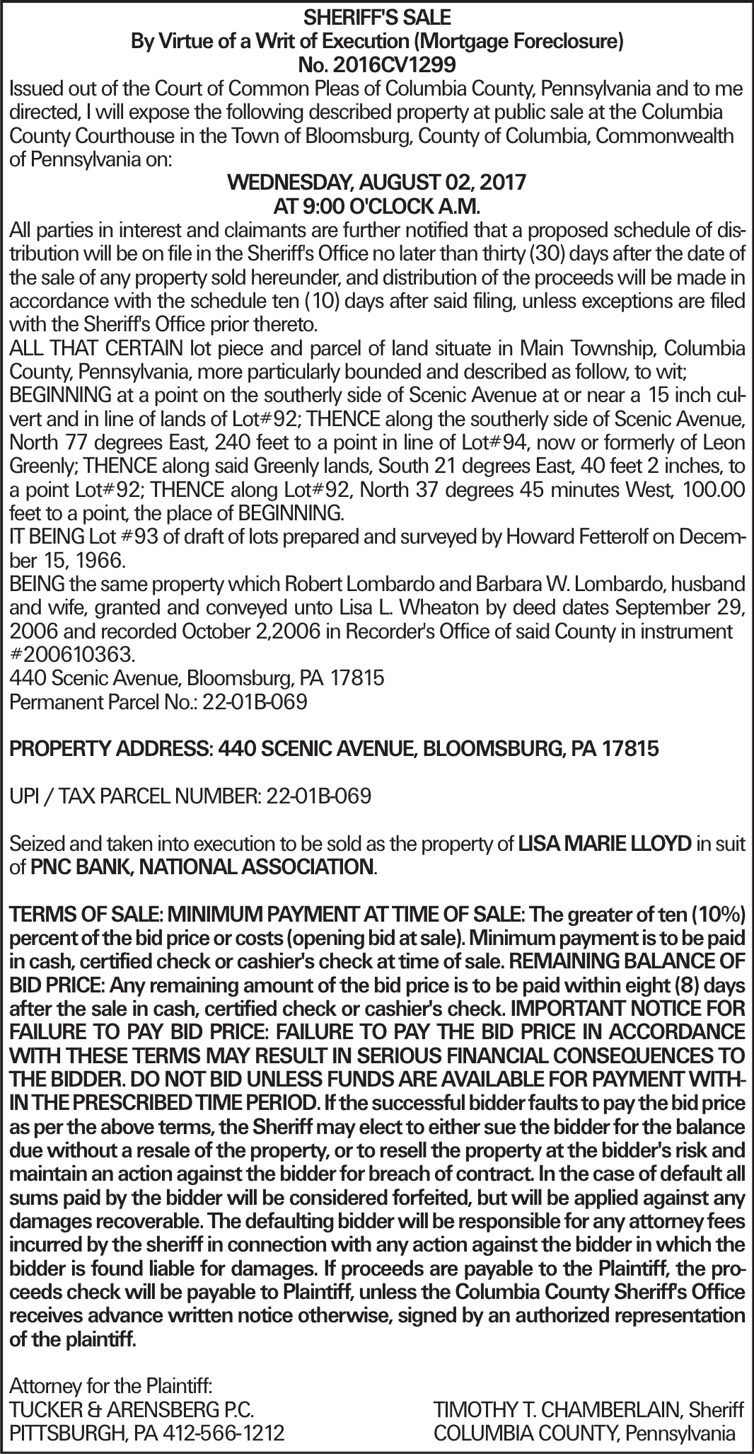 SHERIFF'S SALE By Virtue of a Writ of Execution (Mortgage Foreclosure) No. 2016CV1299 Issued out of the Court of Common Pleas of Columbia County, Pennsylvania and to me directed, I will expose the following described property at public sale at the Columbia County Courthouse in the Town of Bloomsburg, County of Columbia, Commonwealth of Pennsylvania on: WEDNESDAY, AUGUST 02, 2017 AT 9:00 O'CLOCK A.M. All parties in interest and claimants are further notified that a proposed schedule of distribution will be on file in the Sheriff's Office no later than thirty (30) days after the date of the sale of any property sold hereunder, and distribution of the proceeds will be made in accordance with the schedule ten (10) days after said filing, unless exceptions are filed with the Sheriff's Office prior thereto. ALL THAT CERTAIN lot piece and parcel of land situate in Main Township, Columbia County, Pennsylvania, more particularly bounded and described as follow, to wit; BEGINNING at a point on the southerly side of Scenic Avenue at or near a 15 inch culvert and in line of lands of Lot#92; THENCE along the southerly side of Scenic Avenue, North 77 degrees East, 240 feet to a point in line of Lot#94, now or formerly of Leon Greenly; THENCE along said Greenly lands, South 21 degrees East, 40 feet 2 inches, to a point Lot#92; THENCE along Lot#92, North 37 degrees 45 minutes West, 100.00 feet to a point, the place of BEGINNING. IT BEING Lot #93 of draft of lots prepared and surveyed by Howard Fetterolf on December 15, 1966. BEING the same property which Robert Lombardo and Barbara W. Lombardo, husband and wife, granted and conveyed unto Lisa L. Wheaton by deed dates September 29, 2006 and recorded October 2,2006 in Recorder's Office of said County in instrument #200610363. 440 Scenic Avenue, Bloomsburg, PA 17815 Permanent Parcel No.: 22-01B-069 PROPERTY ADDRESS: 440 SCENIC AVENUE, BLOOMSBURG, PA 17815 UPI / TAX PARCEL NUMBER: 22-01B-069 Seized and taken into execution to be sold as the property of LISA MARIE LLOYD in suit of PNC BANK, NATIONAL ASSOCIATION. TERMS OF SALE: MINIMUM PAYMENT AT TIME OF SALE: The greater of ten (10%) percent of the bid price or costs (opening bid at sale). Minimum payment is to be paid in cash, certified check or cashier's check at time of sale. REMAINING BALANCE OF BID PRICE: Any remaining amount of the bid price is to be paid within eight (8) days after the sale in cash, certified check or cashier's check. IMPORTANT NOTICE FOR FAILURE TO PAY BID PRICE: FAILURE TO PAY THE BID PRICE IN ACCORDANCE WITH THESE TERMS MAY RESULT IN SERIOUS FINANCIAL CONSEQUENCES TO THE BIDDER. DO NOT BID UNLESS FUNDS ARE AVAILABLE FOR PAYMENT WITHIN THE PRESCRIBED TIME PERIOD. If the successful bidder faults to pay the bid price as per the above terms, the Sheriff may elect to either sue the bidder for the balance due without a resale of the property, or to resell the property at the bidder's risk and maintain an action against the bidder for breach of contract. In the case of default all sums paid by the bidder will be considered forfeited, but will be applied against any damages recoverable. The defaulting bidder will be responsible for any attorney fees incurred by the sheriff in connection with any action against the bidder in which the bidder is found liable for damages. If proceeds are payable to the Plaintiff, the proceeds check will be payable to Plaintiff, unless the Columbia County Sheriff's Office receives advance written notice otherwise, signed by an authorized representation of the plaintiff. Attorney for the Plaintiff: TUCKER & ARENSBERG P.C.	TIMOTHY T. CHAMBERLAIN, Sheriff PITTSBURGH, PA 412-566-1212	COLUMBIA COUNTY, Pennsylvania
