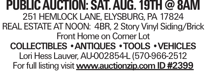 public auction: Sat. Aug. 19th @ 8am 251 HEMLOCK LANE, ELYSBURG, PA 17824 REAL ESTATE AT NOON: 4BR, 2 Story Vinyl Siding/Brick Front Home on Corner Lot COLLECTIBLES --ANTIQUES --TOOLS --VEHICLES Lori Hess Lauver, AU-002854-L (570-966-2512 For full listing visit www.auctionzip.com ID #2399