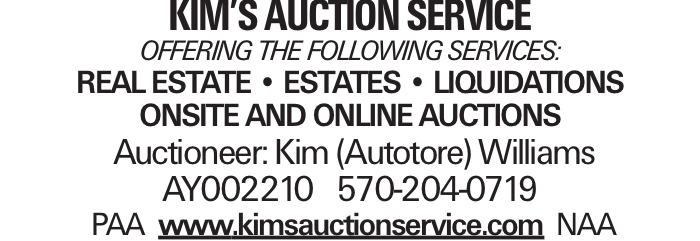 Kim's Auction Service Offering the following services: Real Estate -- Estates -- Liquidations Onsite and Online Auctions Auctioneer: Kim (Autotore) Williams AY002210 570-204-0719 PAA www.kimsauctionservice.com NAA