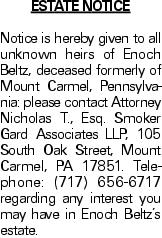 Estate Notice Notice is hereby given to all unknown heirs of Enoch Beltz, deceased formerly of Mount Carmel, Pennsylvania: please contact Attorney Nicholas T., Esq. Smoker Gard Associates LLP, 105 South Oak Street, Mount Carmel, PA 17851. Telephone: (717) 656-6717 regarding any interest you may have in Enoch Beltz's estate.