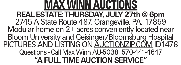 "MAX WINN AUCTIONS REAL ESTATE:THURSDAY, JULY 27th @ 6pm 2745 A State Route 487, Orangeville, PA, 17859 Modular home on 2+ acres conveniently located near Bloom University and Geisinger/Bloomsburg Hospital PICTURES AND LISTING ON AUCTIONZIP.COM ID1478 Questions - Call Max Winn AU-5038 570-441-4647 ""A FULL TIMEAUCTIONSERVICE"""