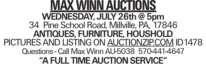 "MAX WINN AUCTIONS WEDNESDAY, JULY 26th @ 5pm 34 Pine School Road, Millville, PA, 17846 ANTIQUES, FURNITURE, HOUSHOLD PICTURES AND LISTING ON AUCTIONZIP.COM ID1478 Questions - Call Max Winn AU-5038 570-441-4647 ""A FULL TIMEAUCTIONSERVICE"""