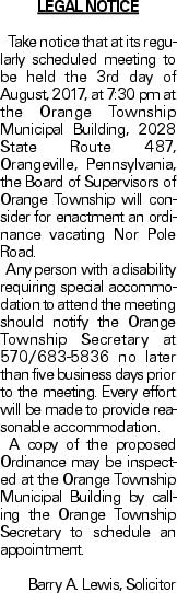 LEGAL NOTICE Take notice that at its regularly scheduled meeting to be held the 3rd day of August, 2017, at 7:30 pm at the Orange Township Municipal Building, 2028 State Route 487, Orangeville, Pennsylvania, the Board of Supervisors of Orange Township will consider for enactment an ordinance vacating Nor Pole Road. Any person with a disability requiring special accommodation to attend the meeting should notify the Orange Township Secretary at 570/683-5836 no later than five business days prior to the meeting. Every effort will be made to provide reasonable accommodation. A copy of the proposed Ordinance may be inspected at the Orange Township Municipal Building by calling the Orange Township Secretary to schedule an appointment. Barry A. Lewis, Solicitor