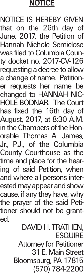 NOTICE NOTICE IS HEREBY GIVEN that on the 26th day of June, 2017, the Petition of Hannah Nichole Semiclose was filed to Columbia County docket no. 2017-CV-126 requesting a decree to allow a change of name. Petitioner requests her name be changed to HANNAH NICHOLE BODNAR. The Court has fixed the 16th day of August, 2017, at 8:30 A.M. in the Chambers of the Honorable Thomas A. James, Jr., P.J., of the Columbia County Courthouse as the time and place for the hearing of said Petition, when and where all persons interested may appear and show cause, if any they have, why the prayer of the said Petitioner should not be granted. DAVID H. TRATHEN, ESQUIRE Attorney for Petitioner 31 E. Main Street Bloomsburg, PA 17815 (570) 784-2200
