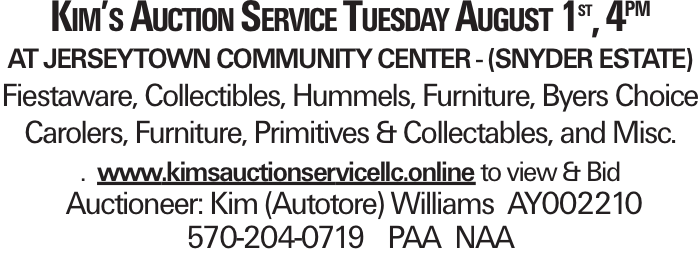 Kim's Auction Service Tuesday August 1st, 4PM at Jerseytown Community Center - (Snyder Estate) Fiestaware, Collectibles, Hummels, Furniture, Byers Choice Carolers, Furniture, Primitives & Collectables, and Misc. . www.kimsauctionservicellc.online to view & Bid Auctioneer: Kim (Autotore) Williams AY002210 570-204-0719 PAA NAA