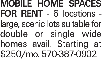 MOBILE HOME SPACES FOR RENT - 6 locations - large, scenic lots suitable for double or single wide homes avail. Starting at $250/mo. 570-387-0902