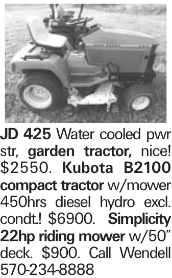 "JD 425 Water cooled pwr str, garden tractor, nice! $2550. Kubota B2100 compact tractor w/mower 450hrs diesel hydro excl. condt.! $6900. Simplicity 22hp riding mower w/50"" deck. $900. Call Wendell 570-234-8888"