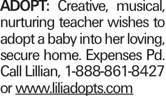 Adopt: Creative, musical, nurturing teacher wishes to adopt a baby into her loving, secure home. Expenses Pd. Call Lillian, 1-888-861-8427 or www.liliadopts.com