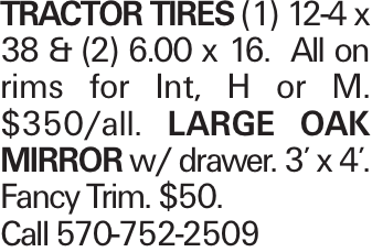 TRACTOR TIRES (1) 12-4 x 38 & (2) 6.00 x 16. All on rims for Int, H or M. $350/all. LARGE OAKMIRROR w/ drawer. 3' x 4'. Fancy Trim. $50. Call 570-752-2509
