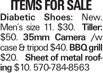 ITEMS FOR SALE Diabetic Shoes: New. Men's size 11. $30. Tiller: $50. 35mm Camera /w case & tripod $40. BBQ grill $20. Sheet of metal roofing $10. 570-784-8563