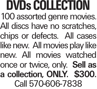 DVDs Collection 100 assorted genre movies. All discs have no scratches, chips or defects. All cases like new. All movies play like new. All movies watched once or twice, only. Sell as a collection, ONLY. $300. Call 570-606-7838