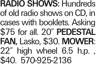 """RADIO SHOWS: Hundreds of old radio shows on CD, in cases with booklets. Asking $75 for all. 20"""" PEDESTAL FAN, Lasko, $30. MOWER: 22"""" high wheel 6.5 h.p. , $40. 570-925-2136"""