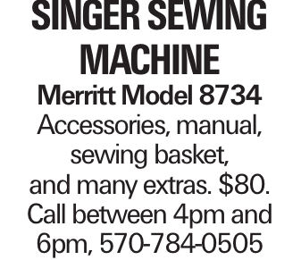 Singer Sewing Machine Merritt Model 8734 Accessories, manual, sewing basket, and many extras. $80. Call between 4pm and 6pm, 570-784-0505