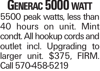 Generac 5000 watt 5500 peak watts, less than 40 hours on unit. Mint condt. All hookup cords and outlet incl. Upgrading to larger unit. $375, FIRM. Call 570-458-5219