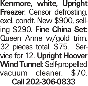 Kenmore, white, Upright Freezer: Censor defrosting, excl. condt. New $900, selling $290. Fine China Set: Queen Anne w/gold trim. 32 pieces total. $75. Service for 12. Upright Hoover Wind Tunnel: Self-propelled vacuum cleaner. $70. Call 202-306-0833