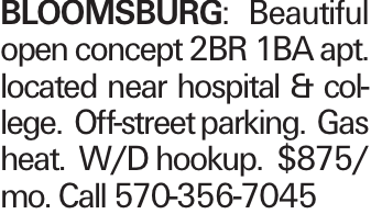 Bloomsburg: Beautiful open concept 2BR 1BA apt. located near hospital & college. Off-street parking. Gas heat. W/D hookup. $875/ mo. Call 570-356-7045