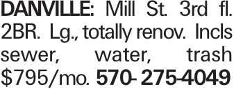 Danville: Mill St. 3rd fl. 2BR. Lg., totally renov. Incls sewer, water, trash $795/mo. 570- 275-4049