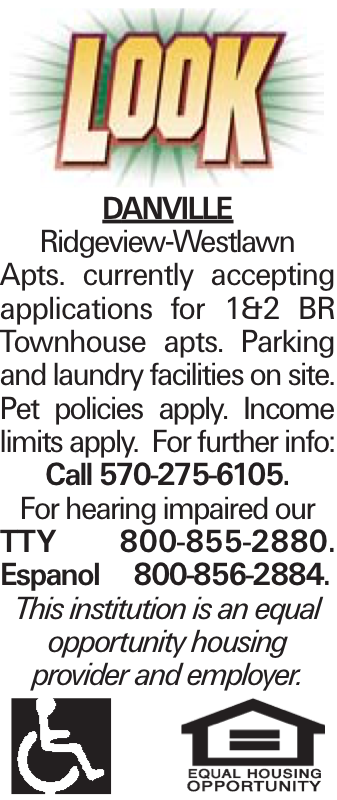 DANVILLE Ridgeview-Westlawn Apts. currently accepting applications for 1&2 BR Townhouse apts. Parking and laundry facilities on site. Pet policies apply. Income limits apply. For further info: Call 570-275-6105. For hearing impaired our TTY 800-855-2880. Espanol 800-856-2884. This institution is an equal opportunity housing provider and employer.