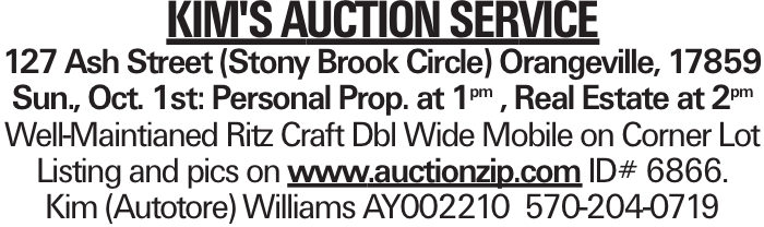 Kim's Auction Service 127 Ash Street (Stony Brook Circle) Orangeville, 17859 Sun., Oct. 1st: Personal Prop. at 1pm , Real Estate at 2pm Well-Maintianed Ritz Craft Dbl Wide Mobile on Corner Lot Listing and pics on www.auctionzip.com ID# 6866. Kim (Autotore) Williams AY002210 570-204-0719
