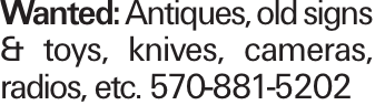 Wanted: Antiques, old signs & toys, knives, cameras, radios, etc. 570-881-5202