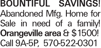 BOUNTIFUL SAVINGS! Abandoned Mfg. Home for Sale in need of a family! Orangeville area & $1500! Call 9A-5P, 570-522-0301