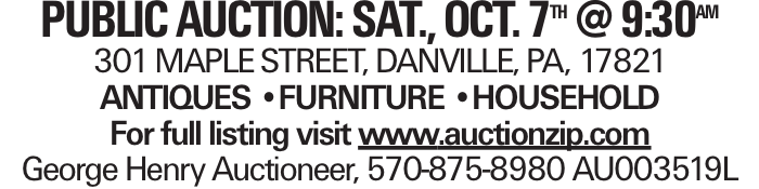 PUBLICAUCTION: SAT., OCT. 7th @ 9:30am 301 MAPLESTREET, DANVILLE, PA, 17821 ANTIQUES --FURNITURE --HOUSEHOLD For full listing visit www.auctionzip.com George Henry Auctioneer, 570-875-8980 AU003519L