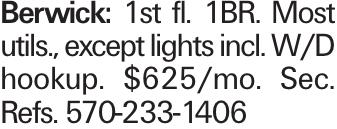 Berwick: 1st fl. 1BR. Most utils., except lights incl. w/d hookup. $625/mo. Sec. Refs. 570-233-1406