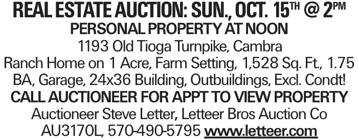 Real Estate Auction: Sun., oct. 15th @ 2pm PERSONALPROPERTYATNOON 1193 Old Tioga Turnpike, Cambra Ranch Home on 1 Acre, Farm Setting, 1,528 Sq. Ft., 1.75 BA, Garage, 24x36 Building, Outbuildings, Excl. Condt! Call auctioneer for appt to view property Auctioneer Steve Letter, Letteer Bros Auction Co AU3170L, 570-490-5795 www.letteer.com