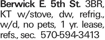 Berwick E. 5th St. 3BR, KT w/stove, dw, refrig., w/d, no pets, 1 yr. lease, refs., sec. 570-594-3413
