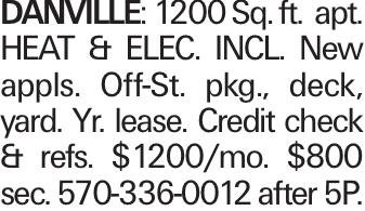 Danville: 1200 Sq. ft. apt. HEAT & ELEC. INCL. New appls. Off-St. pkg., deck, yard. Yr. lease. Credit check & refs. $1200/mo. $800 sec. 570-336-0012 after 5P.