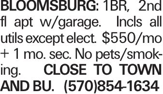 BLOOMSBURG:1BR, 2nd fl apt w/garage. Incls all utils except elect. $550/mo + 1 mo. sec. No pets/smoking. Close to town and BU. (570)854-1634