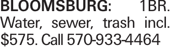 BLOOMSBURG: 1BR. Water, sewer, trash incl. $575. Call 570-933-4464