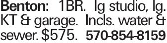 Benton: 1BR. lg studio, lg. KT & garage. Incls. water & sewer. $575. 570-854-8159