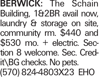 BERWICK: The Schain Building, 1&2BR avail now, laundry & storage on site, community rm. $440 and $530 mo. + electric. Section 8 welcome. Sec. Credit\BG checks. No pets. (570) 824-4803X23 EHO