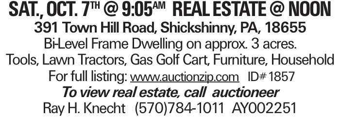 sat., oct. 7th @ 9:05am REALESTATE @Noon 391 Town Hill Road, Shickshinny, PA, 18655 Bi-Level Frame Dwelling on approx. 3 acres. Tools, Lawn Tractors, Gas Golf Cart, Furniture, Household For full listing: www.auctionzip.com ID#1857 To view real estate, call auctioneer Ray H. Knecht (570)784-1011 AY002251