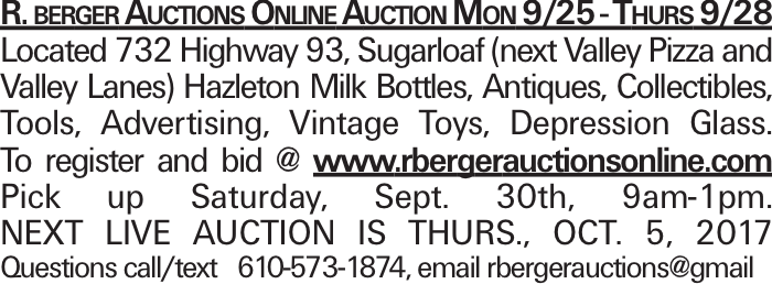 R. berger Auctions Online Auction Mon 9/25 - Thurs 9/28 Located 732 Highway 93, Sugarloaf (next Valley Pizza and Valley Lanes) Hazleton Milk Bottles, Antiques, Collectibles, Tools, Advertising, Vintage Toys, Depression Glass. To register and bid @ www.rbergerauctionsonline.com Pick up Saturday, Sept. 30th, 9am-1pm. next live auction is THURS., OCT. 5, 2017 Questions call/text 610-573-1874, email rbergerauctions@gmail