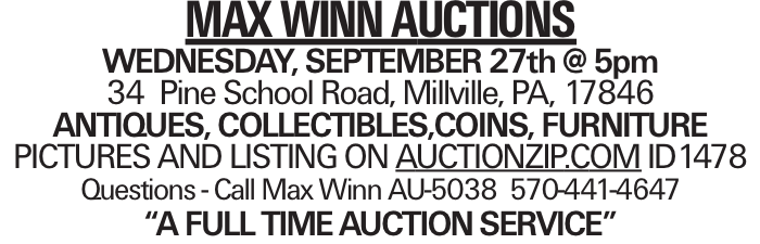 """MAX WINN AUCTIONS WEDNESDAY, SEPTEMBER 27th @ 5pm 34 Pine School Road, Millville, PA, 17846 ANTIQUES, COLLECTIBLES,COINS, FURNITURE PICTURES AND LISTING ON AUCTIONZIP.COM ID1478 Questions - Call Max Winn AU-5038 570-441-4647 """"A FULL TIMEAUCTIONSERVICE"""""""