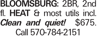 Bloomsburg: 2BR, 2nd fl. Heat & most utils incl. Clean and quiet! $675. Call 570-784-2151