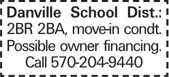 Danville School Dist.: 2BR 2BA, move-in condt. Possible owner financing. Call 570-204-9440